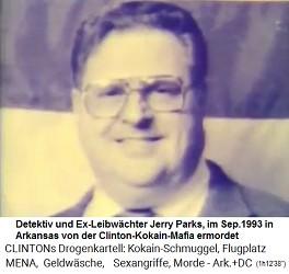 Im September 1993 liess die der Kokain-Gouverneur Bill Clinton den Privatdetektiv und Chef der Wahlkampagnen Jerry Parks ermorden, weil er zu viel wusste. Das Dossier über Liebschaften und Drogenmissbräuche des kriminellen Kokain-Gouverneurs Bill Clinton wurde geraubt und vernichtet.